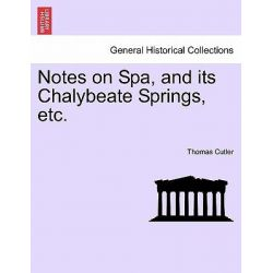 Notes on Spa, and Its Chalybeate Springs, Etc. by Thomas Cutler, 9781240926244.