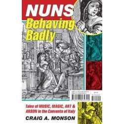 Nuns Behaving Badly, Tales of Music, Magic, Art, and Arson in the Convents of Italy by Craig A. Monson, 9780226534725.