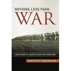 Nothing Less Than War, A New History of America's Entry into World War I by Justus D. Doenecke, 9780813130026.