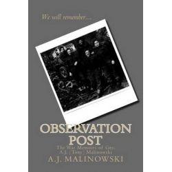 Observation Post, The War Memoirs of Gnr. A.J. (Tony) Malinowski by Gnr a J (Tony) Malinowski, 9781514793916.