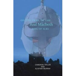 On the Trail of the Real Macbeth, King of Alba, On the Trail of by Cameron Taylor, 9781906307318.