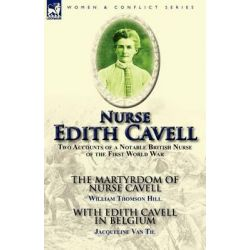 Nurse Edith Cavell, Two Accounts of a Notable British Nurse of the First World War---The Martyrdom of Nurse Cavell by Wi