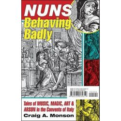 Nuns Behaving Badly, Tales of Music, Magic, Art, and Arson in the Convents of Italy by Craig A. Monson, 9780226534619.