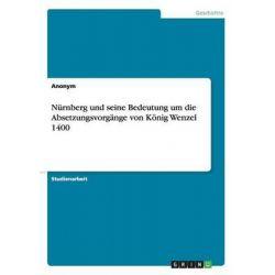 Nurnberg Und Seine Bedeutung Um Die Absetzungsvorgange Von Konig Wenzel 1400 by Anonym, 9783656936831.