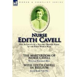Nurse Edith Cavell, Two Accounts of a Notable British Nurse of the First World War---The Martyrdom of Nurse Cavell by William Thomson Hill by William Thomson Hill, 9780857065070.
