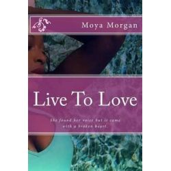 Live to Love, She Found Her Voice But It Came with a Broken Heart. by Moya L Morgan, 9781518646881.