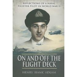 On and Off the Flight Deck: Bk. 1, Reflections of a Naval Fighter Pilot in World War II by Henry 'Hank' Adlam, 9781848841956.