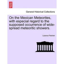 On the Mexican Meteorites, with Especial Regard to the Supposed Occurrence of Wide-Spread Meteoritic Showers. by Lazarus Fletcher, 9781240911592.