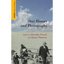 Oral History and Photography, Palgrave Studies in Oral History by Alexander Freund, 9781137280626.
