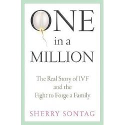 One in a Million, The Real Story of IVF and the Fight to Forge a Family by Sherry Sontag, 9781586482206.