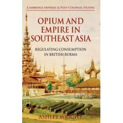 Opium and Empire in Southeast Asia, Regulating Consumption in British Burma by Ashley Wright, 9780230296466.
