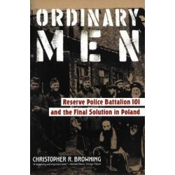 Ordinary Men, Reserve Police Battalion 101 and the Final Solution in Poland by Christopher R. Browning, 9780060995065.