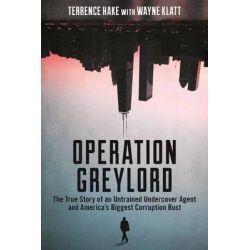 Operation Greylord, The True Story of an Untrained Undercover Agent and America's Biggest Corruption Bust by Terrence Hake, 9781627229197.