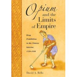 Opium and the Limits of Empire, Drug Prohibition in the Chinese Interior, 1729-1850 by David Anthony Bello, 9780674016491.