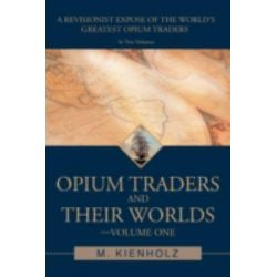 Opium Traders and Their Worlds-Volume One, A Revisionist Expos of the World's Greatest Opium Traders by M. Kienholz, 9780595467860.