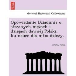 Opowiadanie Dziadunia O S Awnych Me Z Ach I Dziejach Dawne J Polski, Ku Nauce Dla M O; Dziez Y. by Serafin Jonas, 9781241800727.