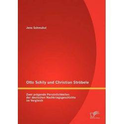 Otto Schily Und Christian Str Bele, Zwei PR Gende Pers Nlichkeiten Der Deutschen Nachkriegsgeschichte Im Vergleich by Jens Schmukal, 9783842890305.