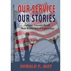 Our Service, Our Stories - Indiana Veterans Recall Their World War II Experiences by Ronald P May, 9781604148657.
