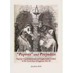 """""""Papists"""" and Prejudice, Popular Anti-Catholicism and Anglo-Irish Conflict in the North East of England, 1845-70 by Jonathan Bush, 9781443846721."""