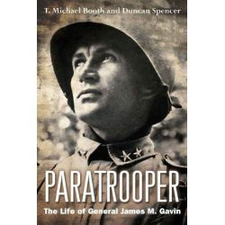 Paratrooper, The Life of General James M. Gavin by T.Michael Booth, 9781612001272.