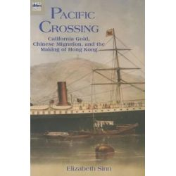 Pacific Crossing, California Gold, Chinese Migration, and the Making of Hong Kong by Elizabeth Sinn, 9789888139729.