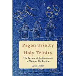 Pagan Trinity Holy Trinity, The Legacy of the Sumerians in Western Civilization by Alan Dickin, 9780761837770.