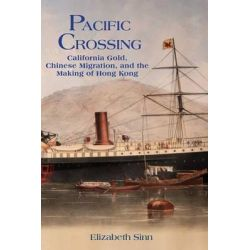 Pacific Crossing, California Gold, Chinese Migration, and the Making of Hong Kong by Elizabeth Sinn, 9789888139712.