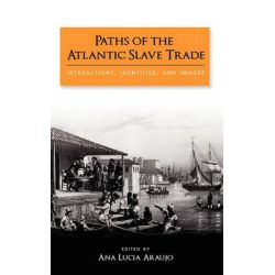 Paths of the Atlantic Slave Trade, Interactions, Identities, and Images by Ana Lucia Araujo, 9781604977479.