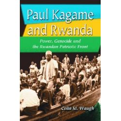 Paul Kagame and Rwanda, Power, Genocide and the Rwandan Patriotic Front by Colin M. Waugh, 9780786419418.
