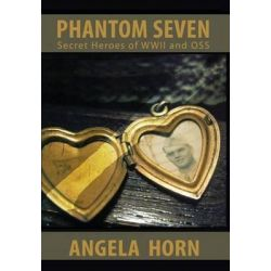 Phantom Seven, Secret Heroes of WWII and OSS by Angela Horn, 9780692248829.