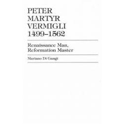Peter Martyr Vermigli, 1499-1562, Renaissance Man, Reformation Master by Mariano Di Gangi, 9780819190581.