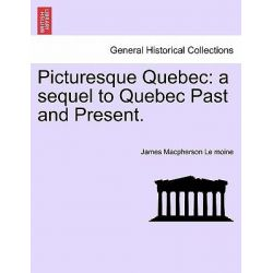 Picturesque Quebec, A Sequel to Quebec Past and Present. by James MacPherson Le Moine, 9781241421830.