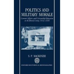 Politics and Military Morale, Current Affairs and Citizenship Education in the British Army 1914-1950 by S. P. Mackenzie, 9780198202448.