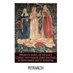 Petrarch's Secret, or the Soul's Conflict with Passion (Three Dialogues Between Himself and St. Augustine by Petrarch, 9781515135579.