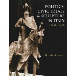 Politics, Civic Ideals and Sculpture in Italy, C.1240-1400, Studies in Medieval and Early Renaissance Art History by B Cassidy, 9781905375011.