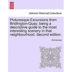 Picturesque Excursions from Bridlington-Quay; Being a Descriptive Guide to the Most Interesting Scenery in That Neighbourhood. Second Edition. by Anonymous, 9781240908127.