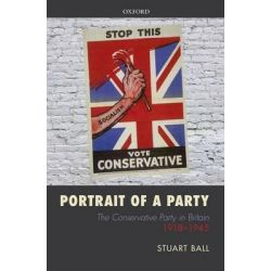 Portrait of a Party, The Conservative Party in Britain 1918-1945 by Stuart Ball, 9780199667987.