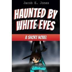 Haunted by White Eyes, A Short Novel by Jacob E Jones, 9781503342965.