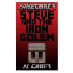 Minecraft, Steve and the Iron Golem: Steve's Amazingly Awesome Adventures Book 2 by M Croft, 9781502501141.