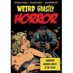Weird Ghastly Horror, Forbidden Horror Comics of the 1950s by Various Artists, 9781500470432.
