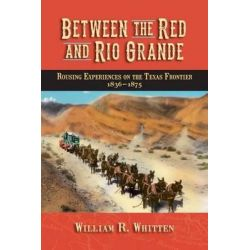 Between the Red and Rio Grande, Rousing Experiences on the Texas Frontier 1836-1875 by William R Whitten, 9780982120781.