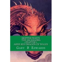 Skipper Fights the Jacanadra Chapter 1 Arise Red Dragon of Wales by Gary The Wiz Edwards, 9781495285165.