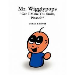 "Mr. Wigglypops ""Can I Make You Smile, Please?!"" by William Embry II, 9780557581290."