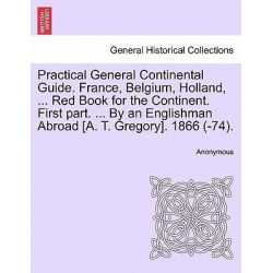 Practical General Continental Guide. France, Belgium, Holland, ... Red Book for the Continent. First Part. ... by an Englishman Abroad [A. T. Gregory]. 1866 (-74). by Anonymous, 9781241505