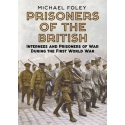 Prisoners of the British, Internees and Prisoners of War During the First World War by Michael Foley, 9781781554791.
