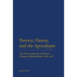Poverty, Heresy and the Apocalypse, The Order of Apostles and Social Change in Medieval Italy 1260-1307 by Jerry B. Pierce, 9781441156419.