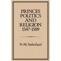 Princes, Politics and Religion, 1547-89, Studies Presented to the International Commission for the History of Representative and Parliamentar by Nicola M. Sutherland, 9780907628446.