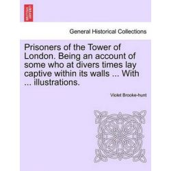 Prisoners of the Tower of London. Being an Account of Some Who at Divers Times Lay Captive Within Its Walls ... with ... Illustrations. by Violet Brooke-Hunt, 9781241141059.