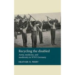 Recycling the disabled, Army, Medicine and Modernity in WWI Germany by Heather R. Perry, 9780719089244.