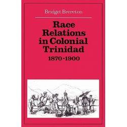 Race Relations in Colonial Trinidad 1870-1900 by Bridget Brereton, 9780521523134.